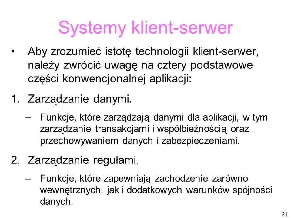 21 Systemy klient-serwer Aby zrozumieć istotę technologii klient-serwer, należy zwrócić uwagę na cztery podstawowe części konwencjonalnej aplikacji: 1.Zarządzanie danymi.