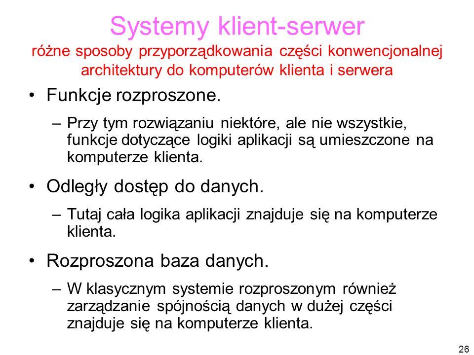 26 Systemy klient-serwer różne sposoby przyporządkowania części konwencjonalnej architektury do komputerów klienta i serwera Funkcje rozproszone.