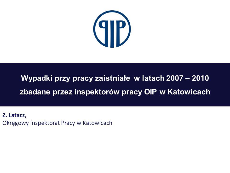 Wypadki przy pracy zaistniałe w latach 2007 – 2010 zbadane przez inspektorów pracy OIP w Katowicach Z. Latacz, Okręgowy Inspektorat Pracy w Katowicach