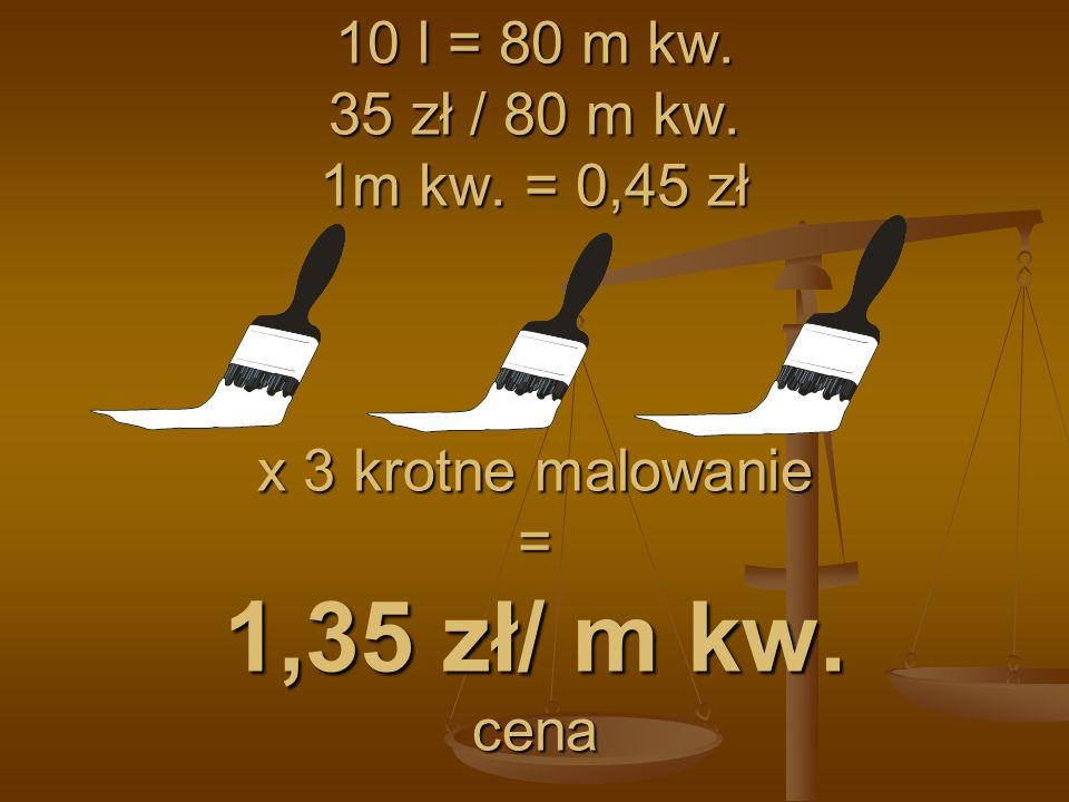 10 l = 80 m kw. 35 zł / 80 m kw. 1m kw. = 0,45 zł x 3 krotne malowanie = 1,35 zł/ m kw. cena