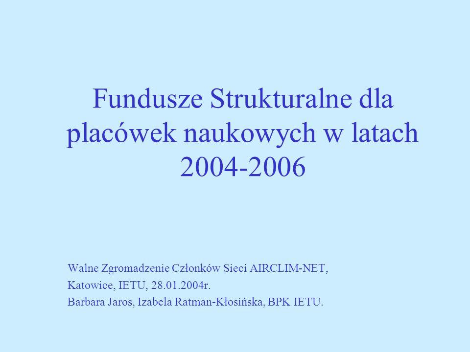Fundusze Strukturalne dla placówek naukowych w latach 2004-2006 Walne Zgromadzenie Członków Sieci AIRCLIM-NET, Katowice, IETU, 28.01.2004r.