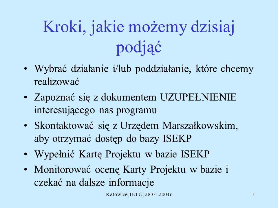 Katowice, IETU, 28.01.2004r.7 Kroki, jakie możemy dzisiaj podjąć Wybrać działanie i/lub poddziałanie, które chcemy realizować Zapoznać się z dokumentem UZUPEŁNIENIE interesującego nas programu Skontaktować się z Urzędem Marszałkowskim, aby otrzymać dostęp do bazy ISEKP Wypełnić Kartę Projektu w bazie ISEKP Monitorować ocenę Karty Projektu w bazie i czekać na dalsze informacje