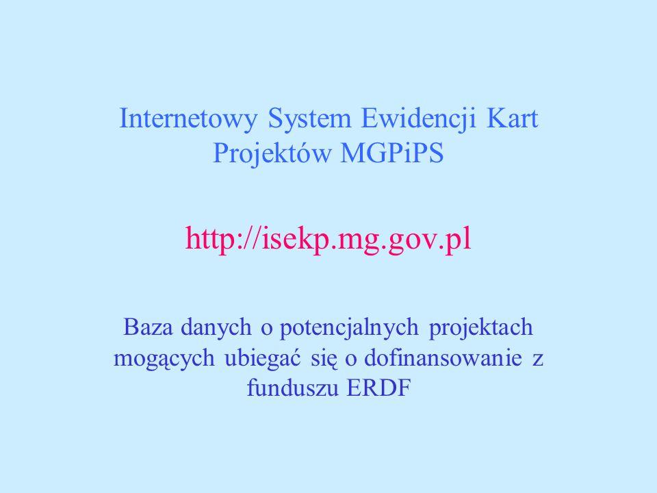 Internetowy System Ewidencji Kart Projektów MGPiPS http://isekp.mg.gov.pl Baza danych o potencjalnych projektach mogących ubiegać się o dofinansowanie z funduszu ERDF