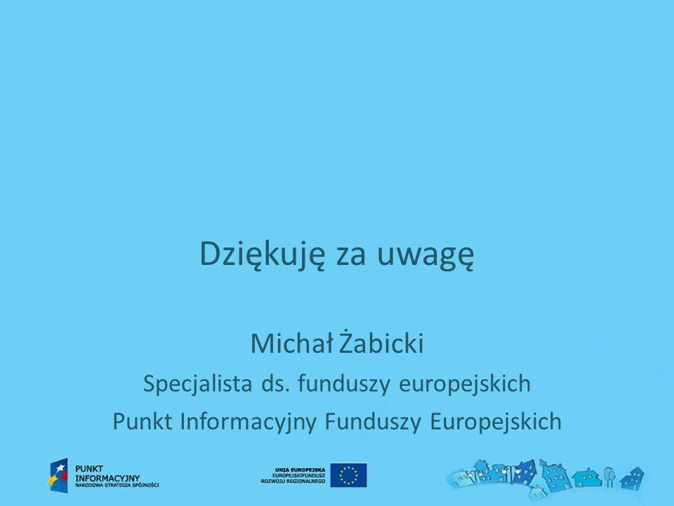 Dziękuję za uwagę Michał Żabicki Specjalista ds. funduszy europejskich Punkt Informacyjny Funduszy Europejskich