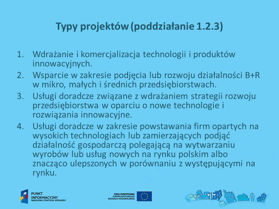 Typy projektów (poddziałanie 1.2.3) 1.Wdrażanie i komercjalizacja technologii i produktów innowacyjnych. 2.Wsparcie w zakresie podjęcia lub rozwoju dz