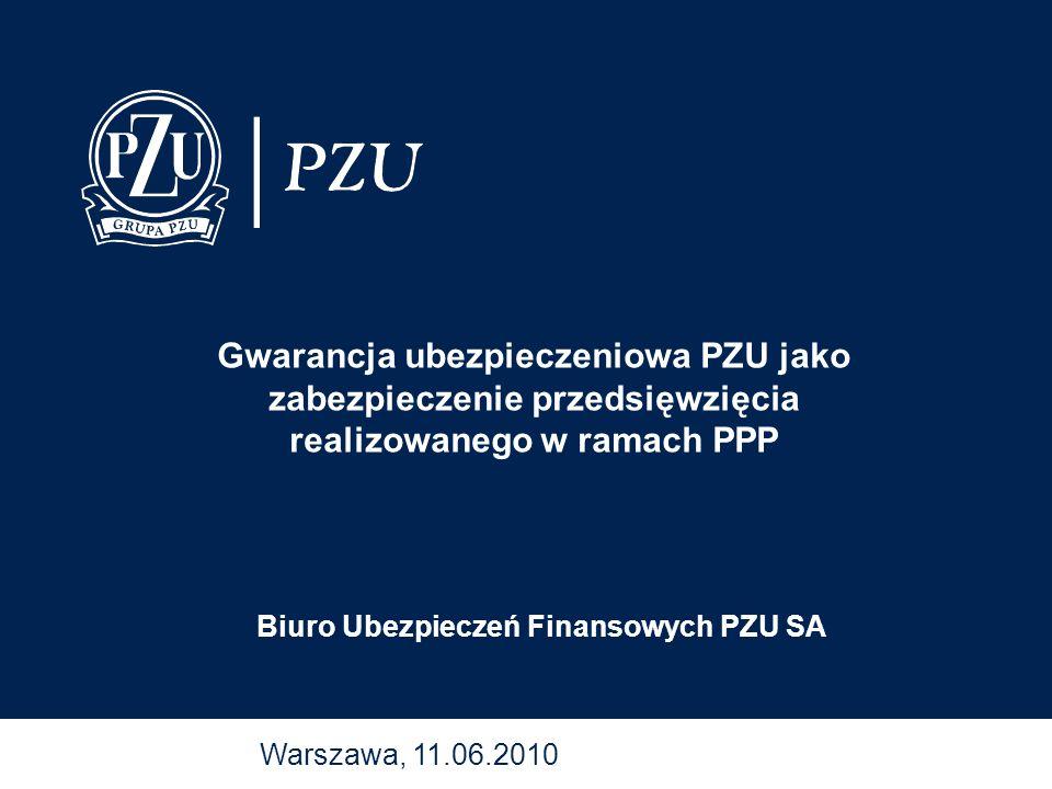 Warszawa, 11.06.2010 Biuro Ubezpieczeń Finansowych PZU SA Gwarancja ubezpieczeniowa PZU jako zabezpieczenie przedsięwzięcia realizowanego w ramach PPP