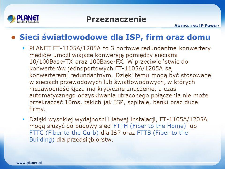 www.planet.pl Przeznaczenie Sieci światłowodowe dla ISP, firm oraz domu PLANET FT-1105A/1205A to 3 portowe redundantne konwertery mediów umożliwiające konwersję pomiędzy sieciami 10/100Base-TX oraz 100Base-FX.