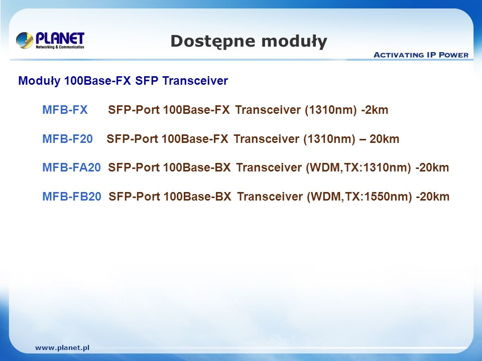 Dostępne moduły Moduły 100Base-FX SFP Transceiver MFB-FX SFP-Port 100Base-FX Transceiver (1310nm) -2km MFB-F20 SFP-Port 100Base-FX Transceiver (1310nm) – 20km MFB-FA20 SFP-Port 100Base-BX Transceiver (WDM,TX:1310nm) -20km MFB-FB20 SFP-Port 100Base-BX Transceiver (WDM,TX:1550nm) -20km