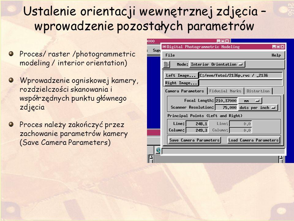 Ustalenie orientacji wewnętrznej zdjęcia – wprowadzenie pozostałych parametrów Proces/ raster /photogrammetric modeling / interior orientation) Wprowa