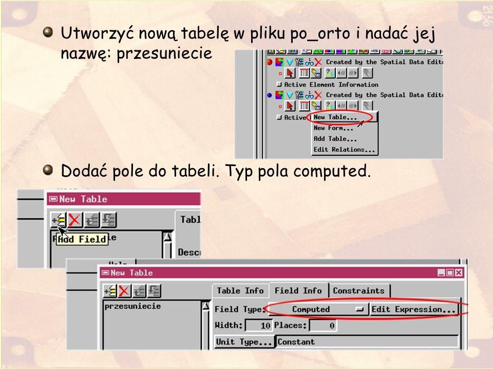 Utworzyć nową tabelę w pliku po_orto i nadać jej nazwę: przesuniecie Dodać pole do tabeli. Typ pola computed.