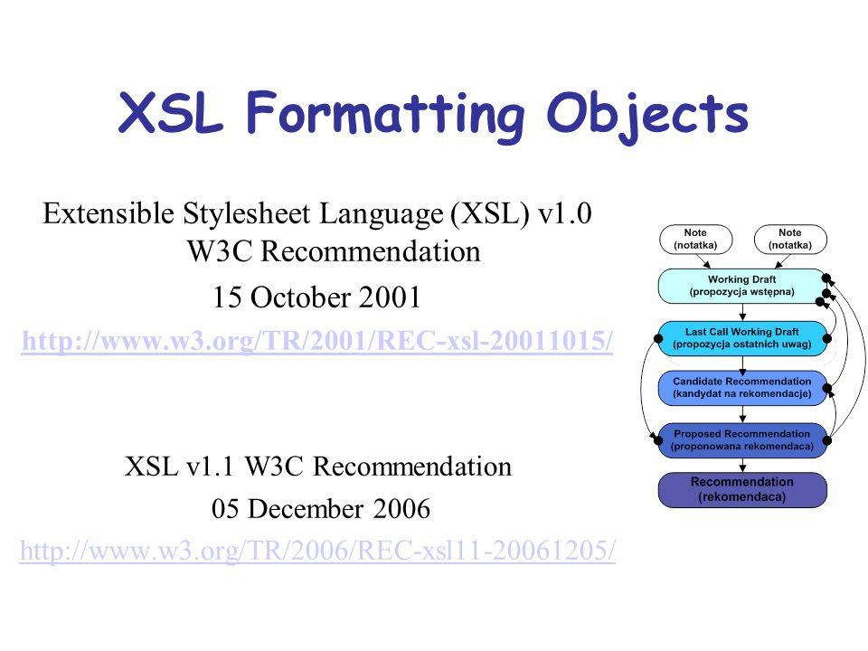 XSL Formatting Objects Dlaczego powstał FO: Potrzeba formatowania dokumentów XML do postaci strony Zachowanie wynikowego dokumentu w postaci zgodnej z metajęzykiem XML FO czy XHTML+CSS: Zależnie od planowanego nośnika prezentacji