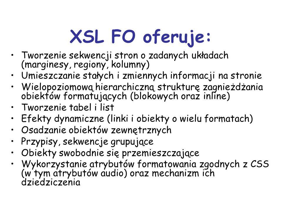 XSL FO oferuje: Tworzenie sekwencji stron o zadanych układach (marginesy, regiony, kolumny) Umieszczanie stałych i zmiennych informacji na stronie Wielopoziomową hierarchiczną strukturę zagnieżdżania obiektów formatujących (blokowych oraz inline) Tworzenie tabel i list Efekty dynamiczne (linki i obiekty o wielu formatach) Osadzanie obiektów zewnętrznych Przypisy, sekwencje grupujące Obiekty swobodnie się przemieszczające Wykorzystanie atrybutów formatowania zgodnych z CSS (w tym atrybutów audio) oraz mechanizm ich dziedziczenia