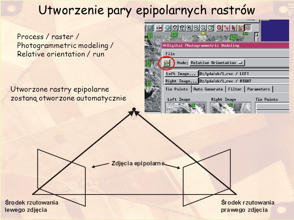 Utworzenie pary epipolarnych rastrów Process / raster / Photogrammetric modeling / Relative orientation / run Utworzone rastry epipolarne zostaną otwo