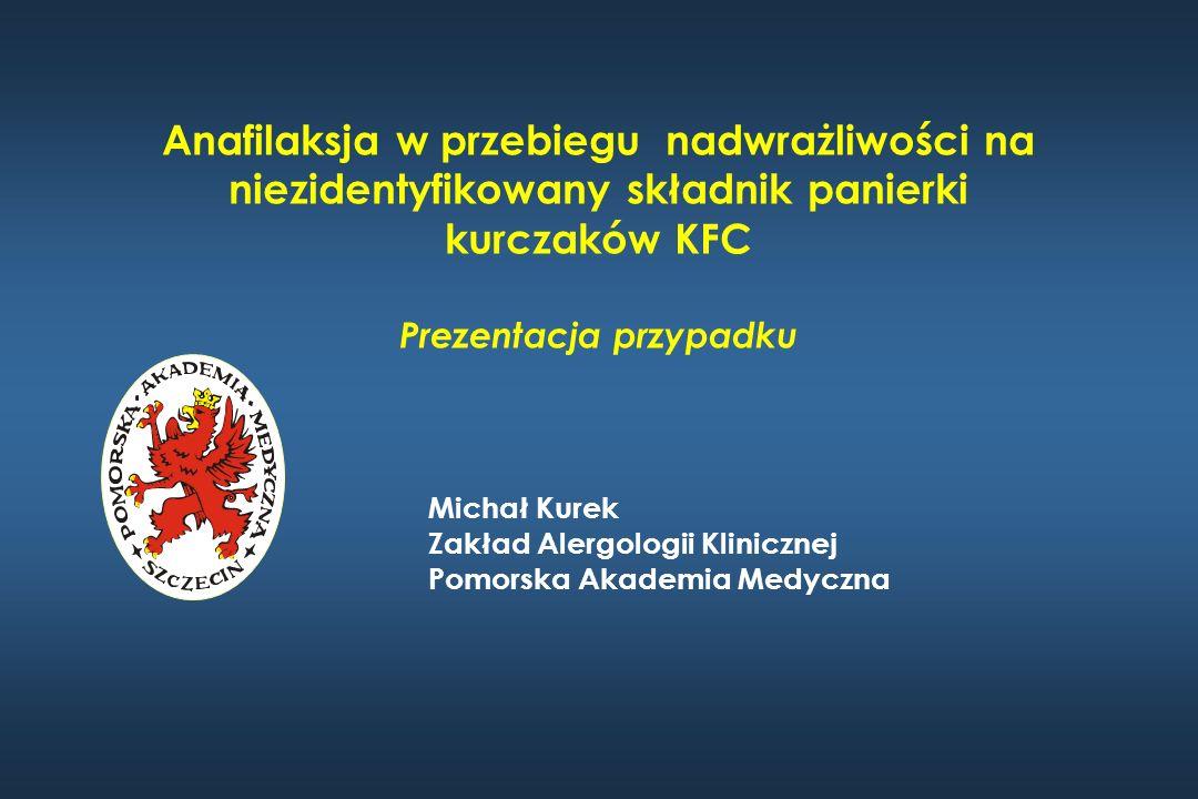Anafilaksja w przebiegu nadwrażliwości na niezidentyfikowany składnik panierki kurczaków KFC Prezentacja przypadku Michał Kurek Zakład Alergologii Kli