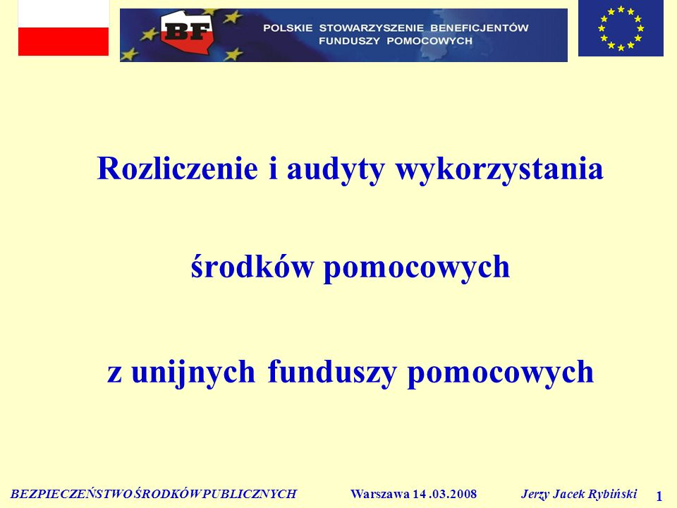 BEZPIECZEŃSTWO ŚRODKÓW PUBLICZNYCH Warszawa 14.03.2008 Jerzy Jacek Rybiński 1 Rozliczenie i audyty wykorzystania środków pomocowych z unijnych funduszy pomocowych