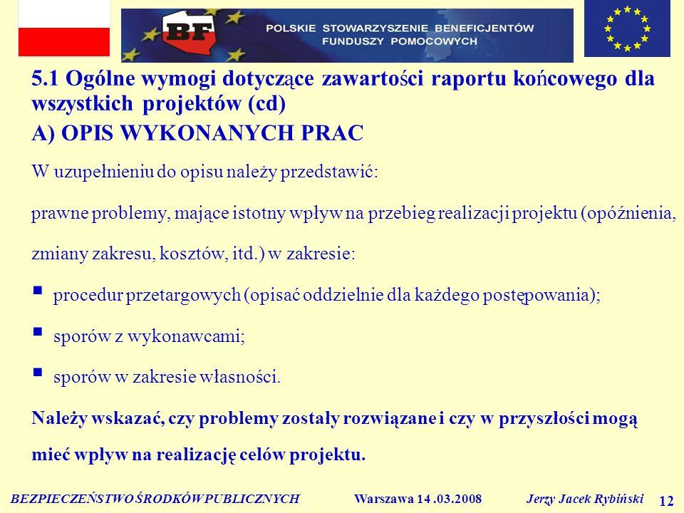 BEZPIECZEŃSTWO ŚRODKÓW PUBLICZNYCH Warszawa 14.03.2008 Jerzy Jacek Rybiński 12 5.1 Ogólne wymogi dotyczące zawartości raportu końcowego dla wszystkich projektów (cd) A) OPIS WYKONANYCH PRAC W uzupełnieniu do opisu należy przedstawić: prawne problemy, mające istotny wpływ na przebieg realizacji projektu (opóźnienia, zmiany zakresu, kosztów, itd.) w zakresie: procedur przetargowych (opisać oddzielnie dla każdego postępowania); sporów z wykonawcami; sporów w zakresie własności.
