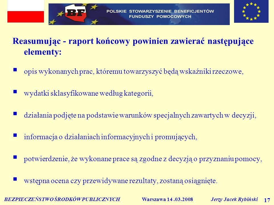 BEZPIECZEŃSTWO ŚRODKÓW PUBLICZNYCH Warszawa 14.03.2008 Jerzy Jacek Rybiński 17 Reasumując - raport końcowy powinien zawierać następujące elementy: opis wykonanych prac, któremu towarzyszyć będą wskaźniki rzeczowe, wydatki sklasyfikowane według kategorii, działania podjęte na podstawie warunków specjalnych zawartych w decyzji, informacja o działaniach informacyjnych i promujących, potwierdzenie, że wykonane prace są zgodne z decyzją o przyznaniu pomocy, wstępna ocena czy przewidywane rezultaty, zostaną osiągnięte.