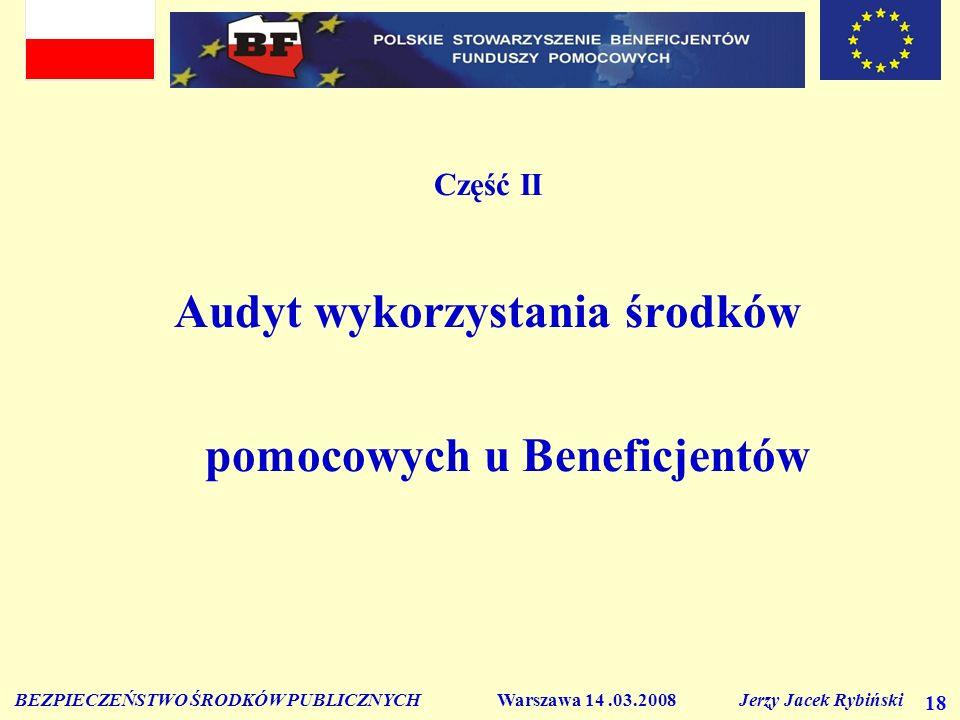 BEZPIECZEŃSTWO ŚRODKÓW PUBLICZNYCH Warszawa 14.03.2008 Jerzy Jacek Rybiński 18 Część II Audyt wykorzystania środków pomocowych u Beneficjentów