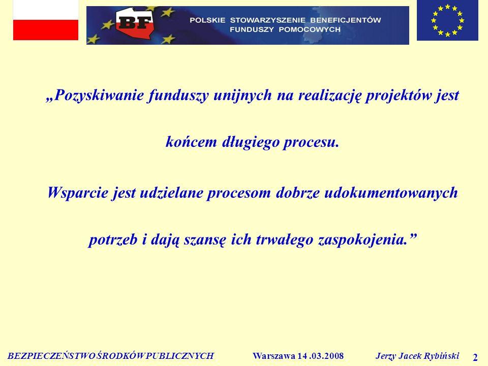 BEZPIECZEŃSTWO ŚRODKÓW PUBLICZNYCH Warszawa 14.03.2008 Jerzy Jacek Rybiński 2 Pozyskiwanie funduszy unijnych na realizację projektów jest końcem długiego procesu.