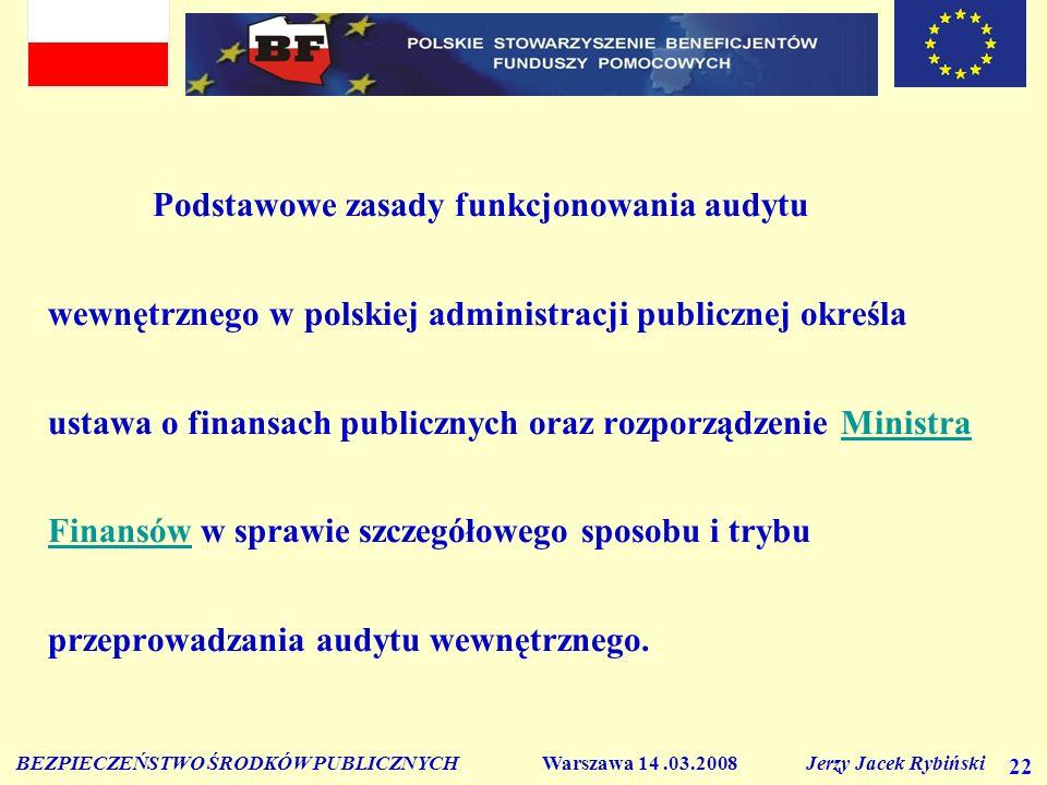BEZPIECZEŃSTWO ŚRODKÓW PUBLICZNYCH Warszawa 14.03.2008 Jerzy Jacek Rybiński 22 Podstawowe zasady funkcjonowania audytu wewnętrznego w polskiej adminis