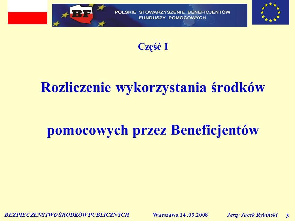 BEZPIECZEŃSTWO ŚRODKÓW PUBLICZNYCH Warszawa 14.03.2008 Jerzy Jacek Rybiński 3 Część I Rozliczenie wykorzystania środków pomocowych przez Beneficjentów