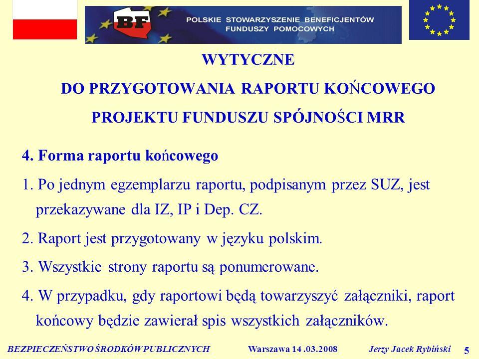 BEZPIECZEŃSTWO ŚRODKÓW PUBLICZNYCH Warszawa 14.03.2008 Jerzy Jacek Rybiński 5 WYTYCZNE DO PRZYGOTOWANIA RAPORTU KOŃCOWEGO PROJEKTU FUNDUSZU SPÓJNOŚCI