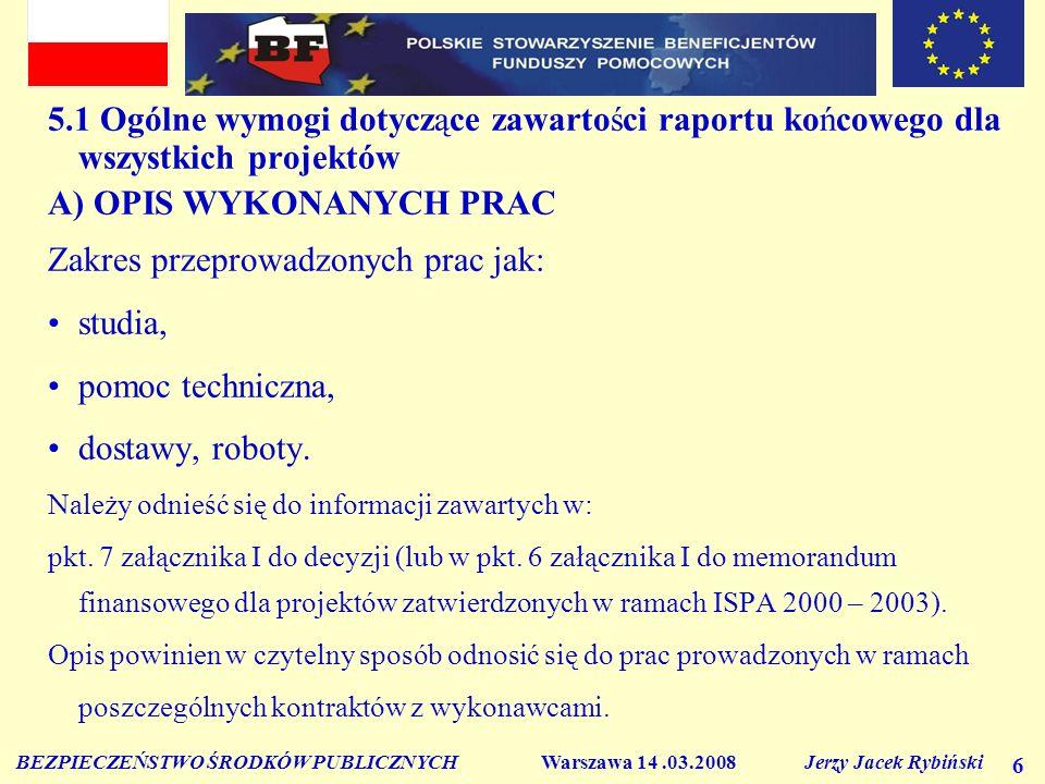 BEZPIECZEŃSTWO ŚRODKÓW PUBLICZNYCH Warszawa 14.03.2008 Jerzy Jacek Rybiński 27 Opinia audytora w zakresie wydatków przedstawionych przez beneficjenta jako kwalifikowane, powinna dotyczyć w szczególności: Zgodności wydatków z postanowieniami rozporządzenia Komisji (WE) 16/2003 albo załącznika III.2 memorandum finansowego dla projektów zatwierdzonych w ramach rozporządzenia 1267/99 oraz decyzją Komisji Europejskiej, ustawą o finansach publicznych oraz wytycznymi dotyczącymi kwalifikowalności wydatków przygotowanymi przez MGiP.