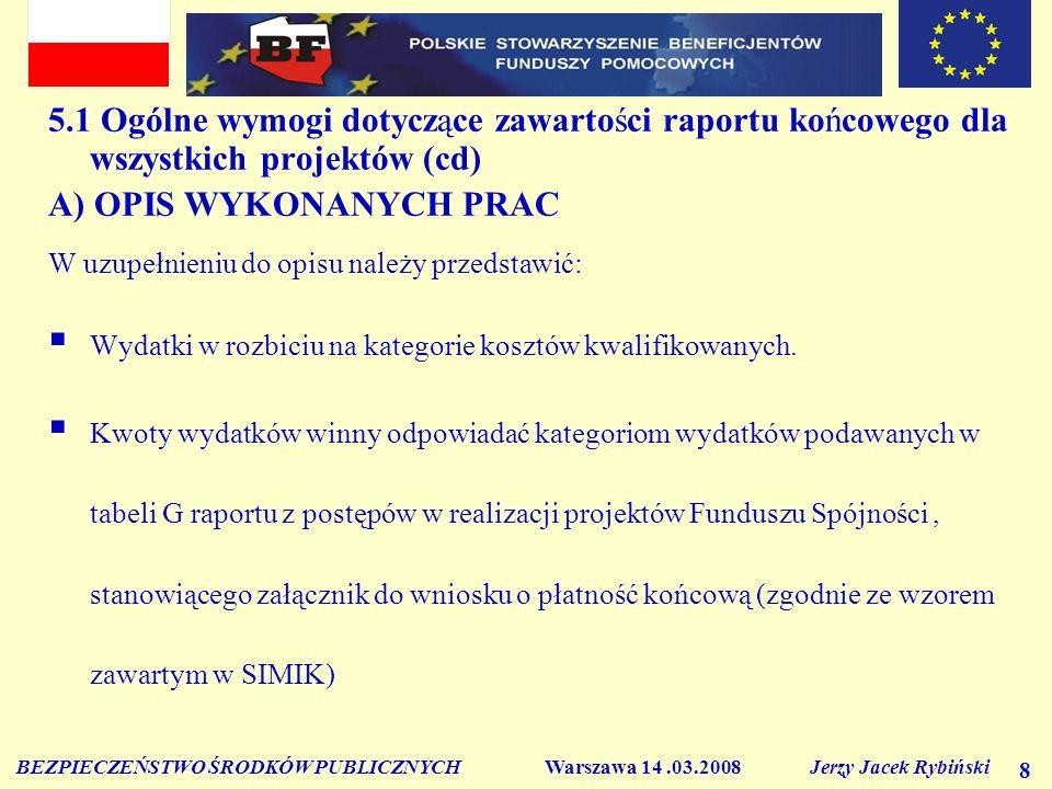 BEZPIECZEŃSTWO ŚRODKÓW PUBLICZNYCH Warszawa 14.03.2008 Jerzy Jacek Rybiński 9 5.1 Ogólne wymogi dotyczące zawartości raportu końcowego dla wszystkich projektów (cd) A) OPIS WYKONANYCH PRAC W uzupełnieniu do opisu należy przedstawić: Należy zwrócić uwagę, iż raport końcowy i wniosek o płatność końcową do Komisji Europejskiej jest sporządzany po zakończeniu projektu tj.