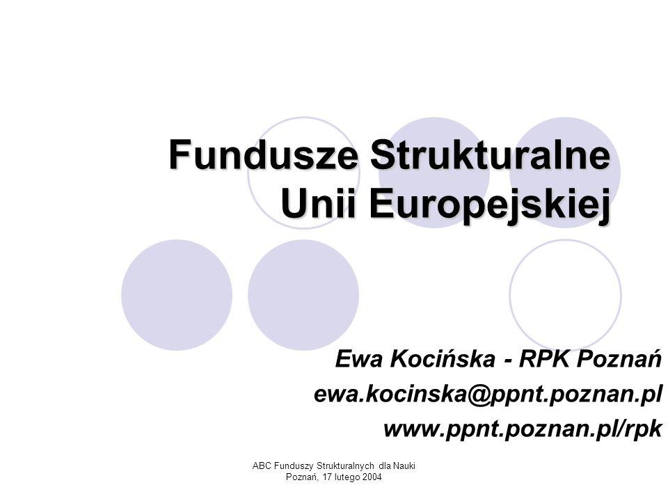 ABC Funduszy Strukturalnych dla Nauki Poznań, 17 lutego 2004 Fundusze Strukturalne Unii Europejskiej Ewa Kocińska - RPK Poznań ewa.kocinska@ppnt.poznan.pl www.ppnt.poznan.pl/rpk