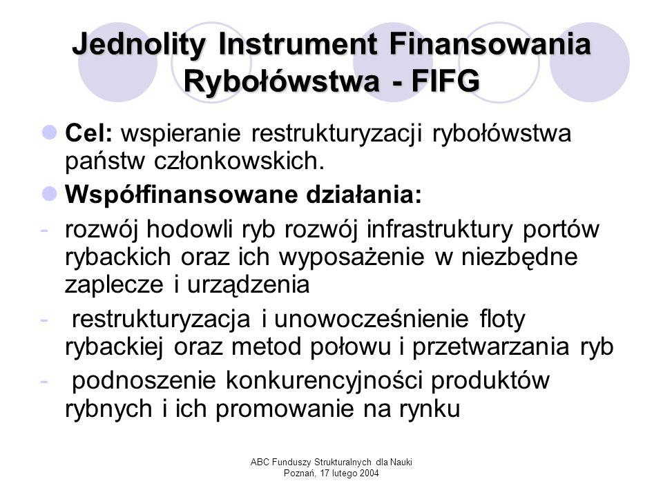ABC Funduszy Strukturalnych dla Nauki Poznań, 17 lutego 2004 Jednolity Instrument Finansowania Rybołówstwa - FIFG Cel: wspieranie restrukturyzacji rybołówstwa państw członkowskich.
