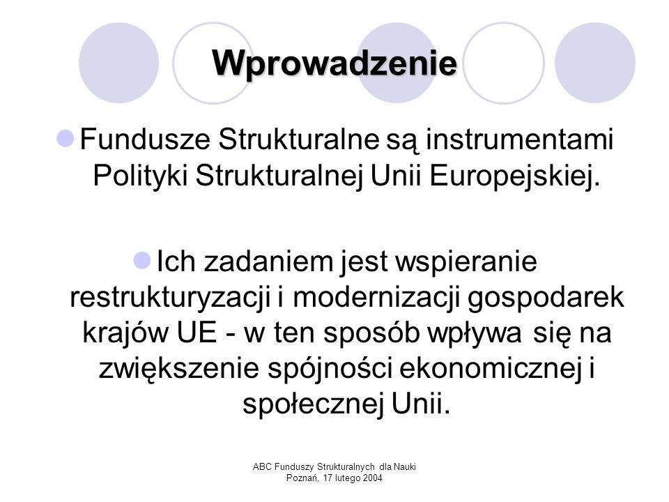 ABC Funduszy Strukturalnych dla Nauki Poznań, 17 lutego 2004 Wprowadzenie Fundusze kierowane są do tych sektorów gospodarki i regionów, które bez pomocy finansowej nie są w stanie dorównać do średniego poziomu ekonomicznego w UE.