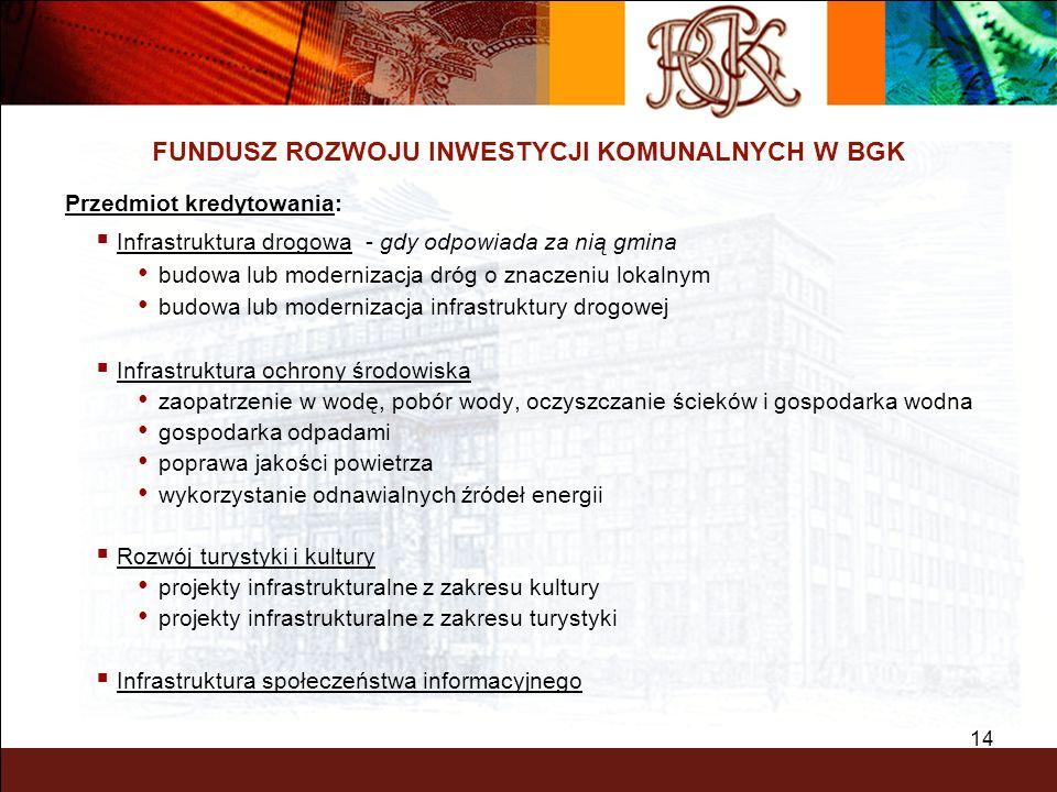 14 FUNDUSZ ROZWOJU INWESTYCJI KOMUNALNYCH W BGK Przedmiot kredytowania: Infrastruktura drogowa - gdy odpowiada za nią gmina budowa lub modernizacja dr