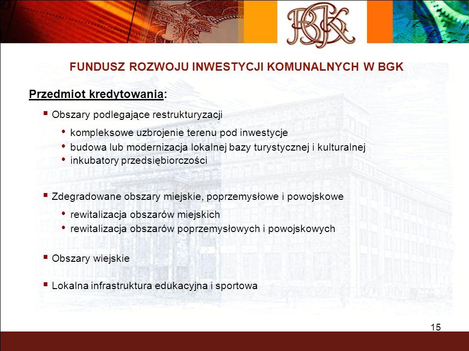 15 FUNDUSZ ROZWOJU INWESTYCJI KOMUNALNYCH W BGK Przedmiot kredytowania: Obszary podlegające restrukturyzacji kompleksowe uzbrojenie terenu pod inwesty