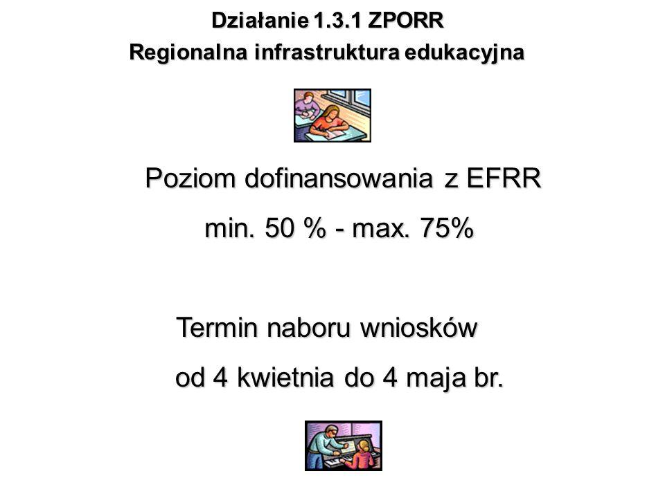 Działanie 1.3.1 ZPORR Regionalna infrastruktura edukacyjna Poziom dofinansowania z EFRR min. 50 % - max. 75% Poziom dofinansowania z EFRR min. 50 % -