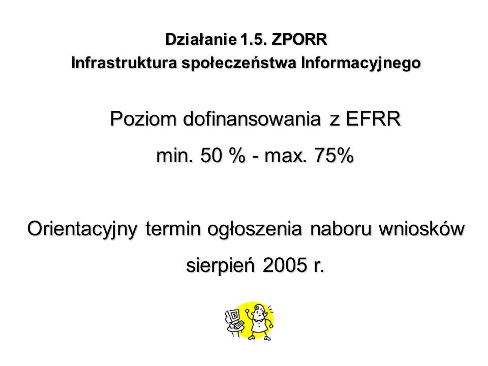 Działanie 1.5. ZPORR Infrastruktura społeczeństwa Informacyjnego Poziom dofinansowania z EFRR min. 50 % - max. 75% Orientacyjny termin ogłoszenia nabo