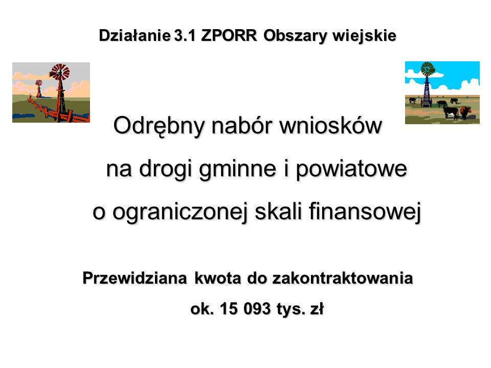 Działanie 3.1 ZPORR Obszary wiejskie Odrębny nabór wniosków na drogi gminne i powiatowe o ograniczonej skali finansowej Przewidziana kwota do zakontra
