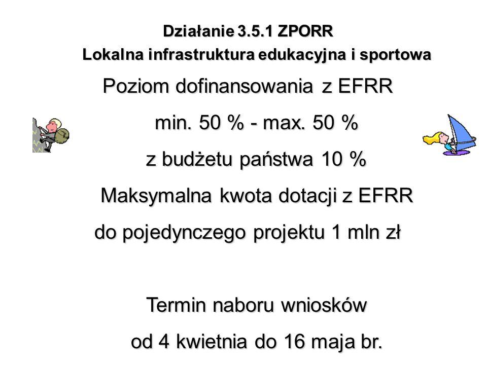 Działanie 3.5.1 ZPORR Lokalna infrastruktura edukacyjna i sportowa Poziom dofinansowania z EFRR min. 50 % - max. 50 % z budżetu państwa 10 % Maksymaln