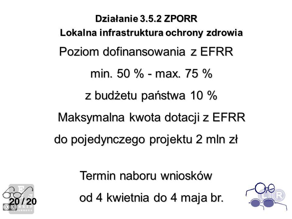 Działanie 3.5.2 ZPORR Lokalna infrastruktura ochrony zdrowia Poziom dofinansowania z EFRR min. 50 % - max. 75 % z budżetu państwa 10 % Maksymalna kwot