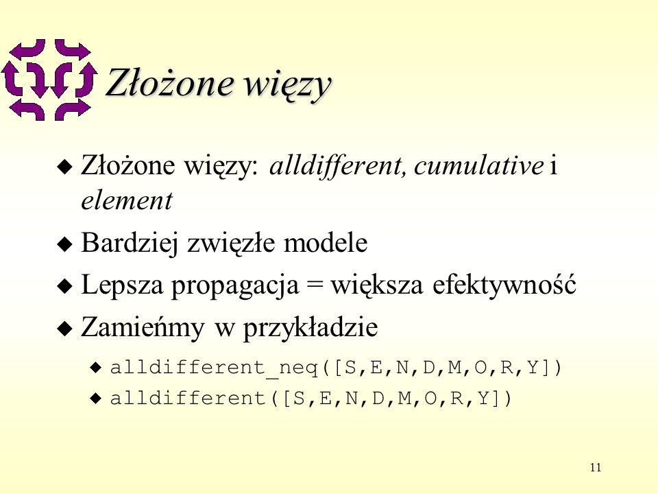 11 Złożone więzy u Złożone więzy: alldifferent, cumulative i element u Bardziej zwięzłe modele u Lepsza propagacja = większa efektywność u Zamieńmy w przykładzie alldifferent_neq([S,E,N,D,M,O,R,Y]) u alldifferent([S,E,N,D,M,O,R,Y])