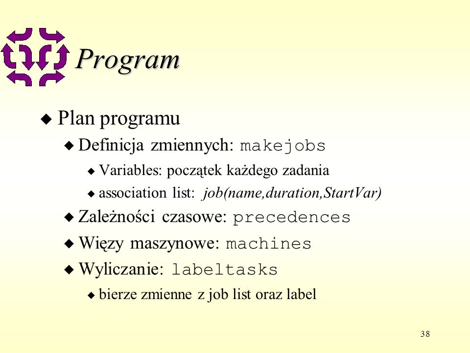 38 Program u Plan programu Definicja zmiennych: makejobs u Variables: początek każdego zadania u association list: job(name,duration,StartVar) Zależności czasowe: precedences Więzy maszynowe: machines Wyliczanie: labeltasks u bierze zmienne z job list oraz label