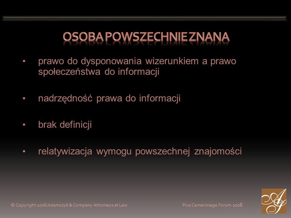 © Copyright 2008 Adamczyk & Company Attorneys at Law Plus Camerimage Forum 200 8 prawo do dysponowania wizerunkiem a prawo społeczeństwa do informacji nadrzędność prawa do informacji brak definicji relatywizacja wymogu powszechnej znajomości