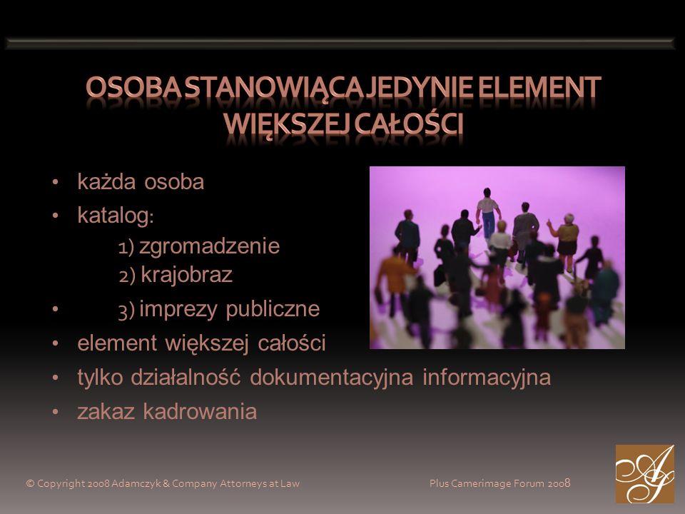 © Copyright 2008 Adamczyk & Company Attorneys at Law Plus Camerimage Forum 200 8 każda osoba katalog : 1) zgromadzenie 2) krajobraz 3) imprezy publiczne element większej całości tylko działalność dokumentacyjna informacyjna zakaz kadrowania
