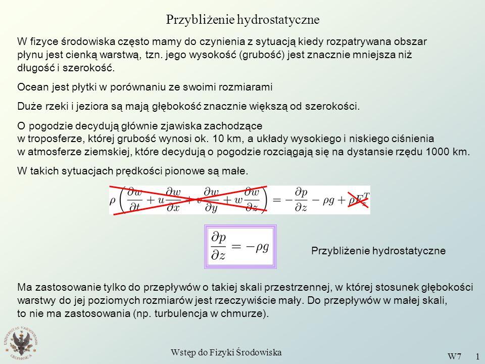 Wstęp do Fizyki Środowiska W7 1 Przybliżenie hydrostatyczne W fizyce środowiska często mamy do czynienia z sytuacją kiedy rozpatrywana obszar płynu je