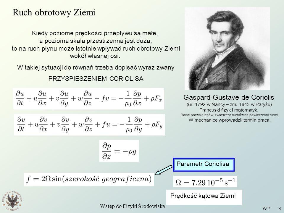 Wstęp do Fizyki Środowiska W7 3 Gaspard-Gustave de Coriolis (ur. 1792 w Nancy – zm. 1843 w Paryżu) Francuski fizyk i matematyk. Badał prawa ruchów, zw