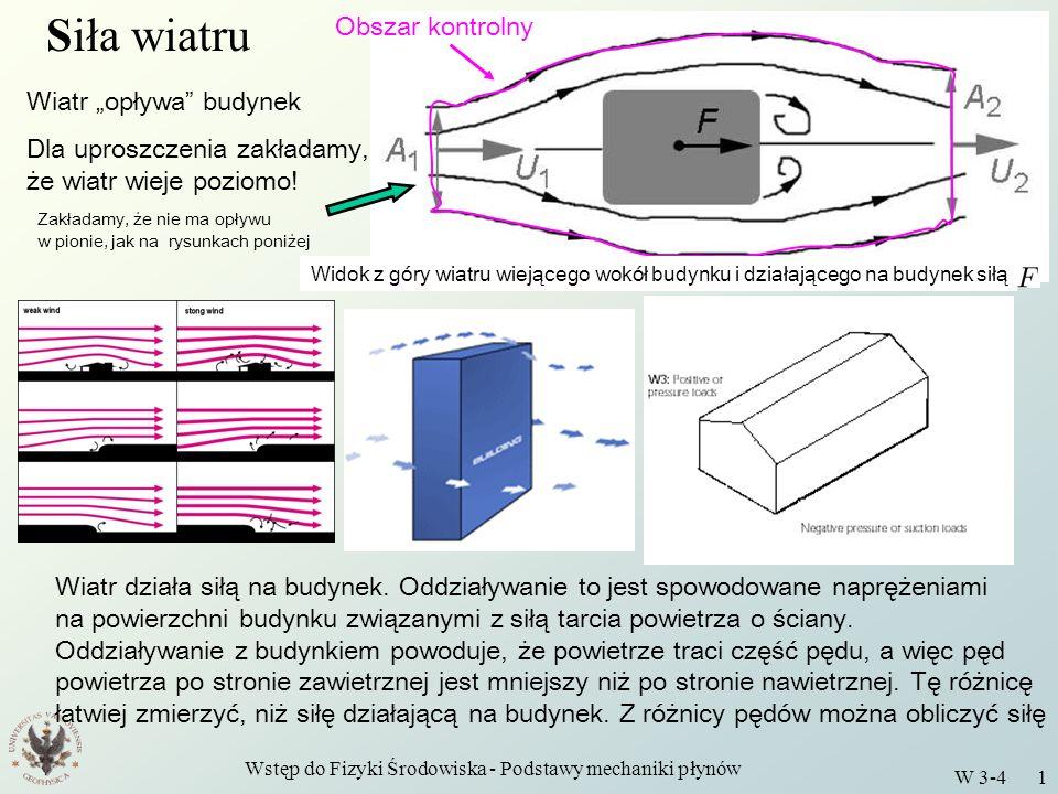 Wstęp do Fizyki Środowiska - Podstawy mechaniki płynów W 3-4 2 Obszar kontrolny Siła wiatru Brzegi obszaru kontrolnego stanowią: - dwie linie prądu - dwa przekroje poprzeczne ( i ) Nie ma przepływu masy przez powierzchnie boczne, bo są to LINIE PRĄDU, a więc linie, do których prędkość jest w każdym punkcie styczna Zatem zachowanie masy wymaga: Stan stacjonarny Siła reakcji budynku na powietrze daleko od budynku ciśnienie jednorodne wiatr poziomy Uwaga: Siła nie zależy od wyboru Gdy zwiększamy, to maleje, bo, są prędkościami średnimi Widok z góry wiatru wiejącego wokół budynku i działającego na budynek siłą