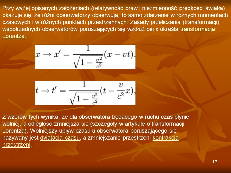 17 Przy wyżej opisanych założeniach (relatywność praw i niezmienność prędkości światła) okazuje się, że różni obserwatorzy obserwują, to samo zdarzeni