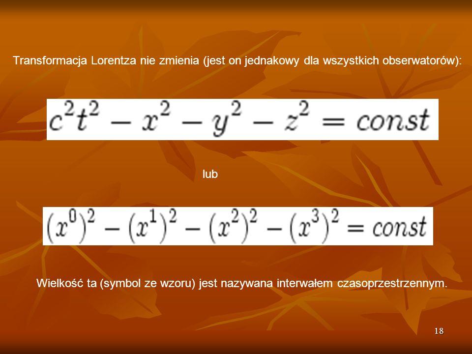 18 Transformacja Lorentza nie zmienia (jest on jednakowy dla wszystkich obserwatorów): lub Wielkość ta (symbol ze wzoru) jest nazywana interwałem czas