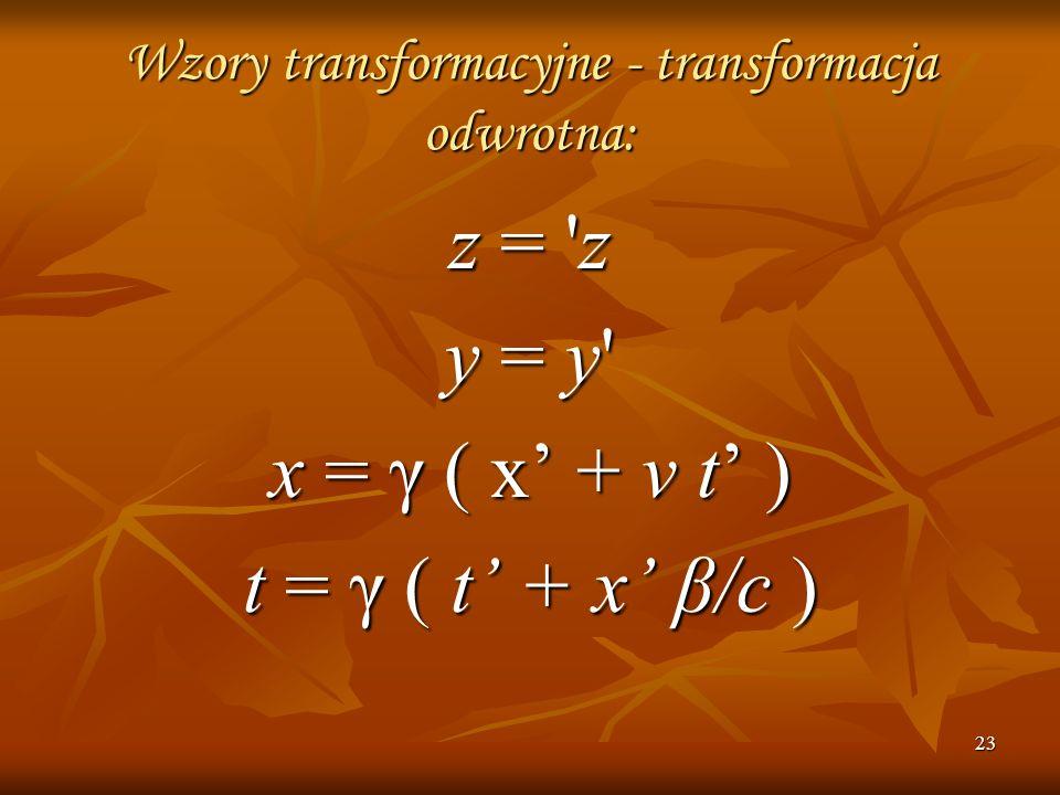23 Wzory transformacyjne - transformacja odwrotna: z = 'z y = y' x = γ ( x + v t ) t = γ ( t + x β/c )