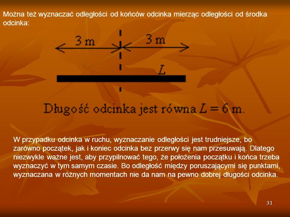 31 Można też wyznaczać odległości od końców odcinka mierząc odległości od środka odcinka: W przypadku odcinka w ruchu, wyznaczanie odległości jest tru
