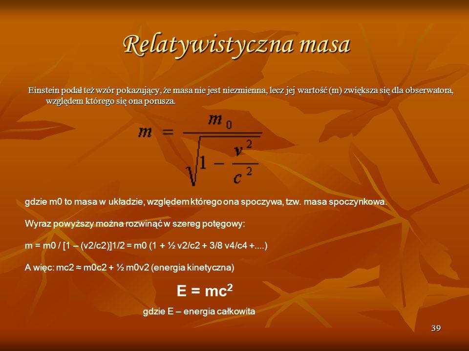 39 Relatywistyczna masa Einstein podał też wzór pokazujący, że masa nie jest niezmienna, lecz jej wartość (m) zwiększa się dla obserwatora, względem k